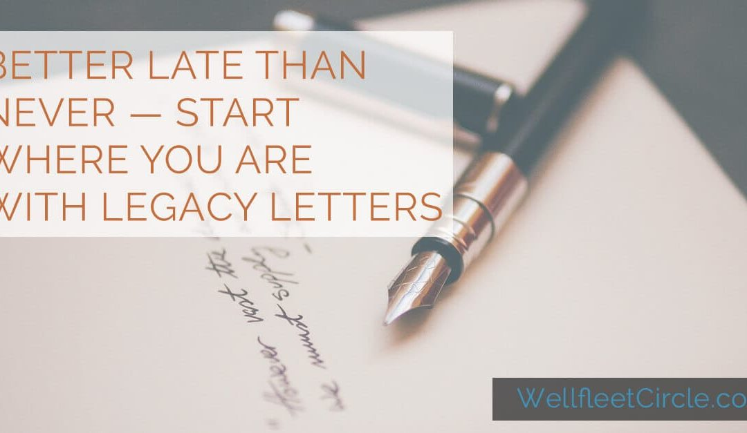 Better Late Than Never — Start Where You Are with Legacy Letters