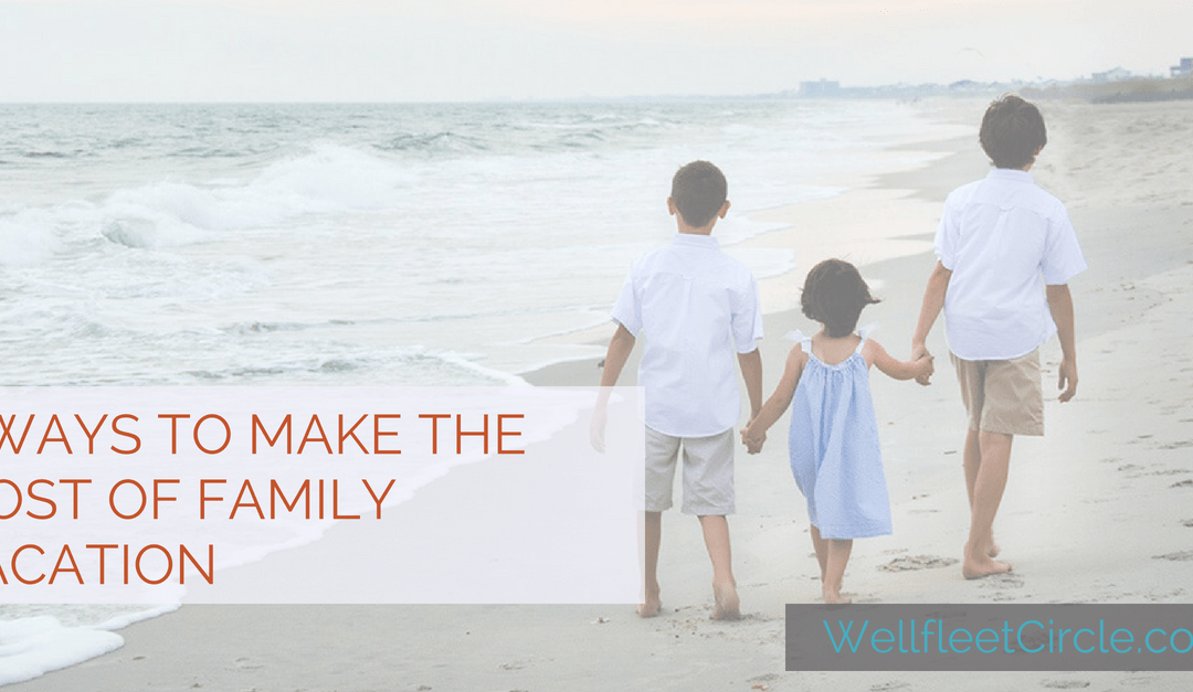 3 Ways to Make the Most of Family Vacation